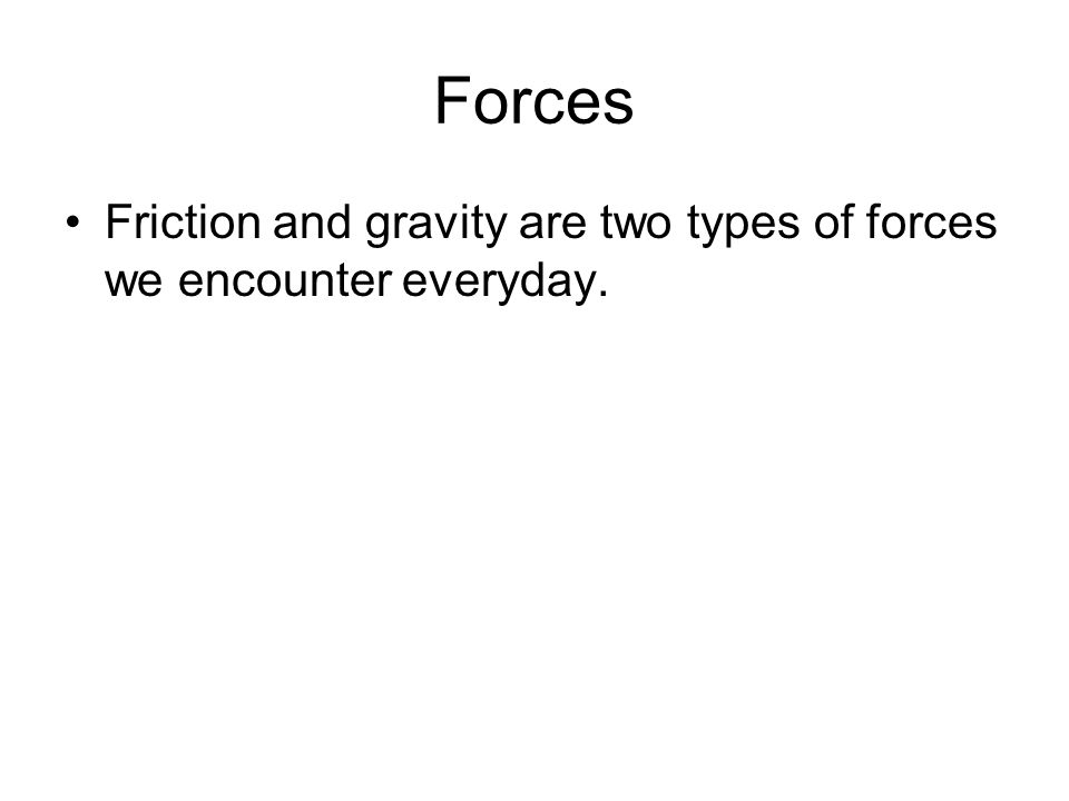 Forces Friction and gravity are two types of forces we encounter everyday.