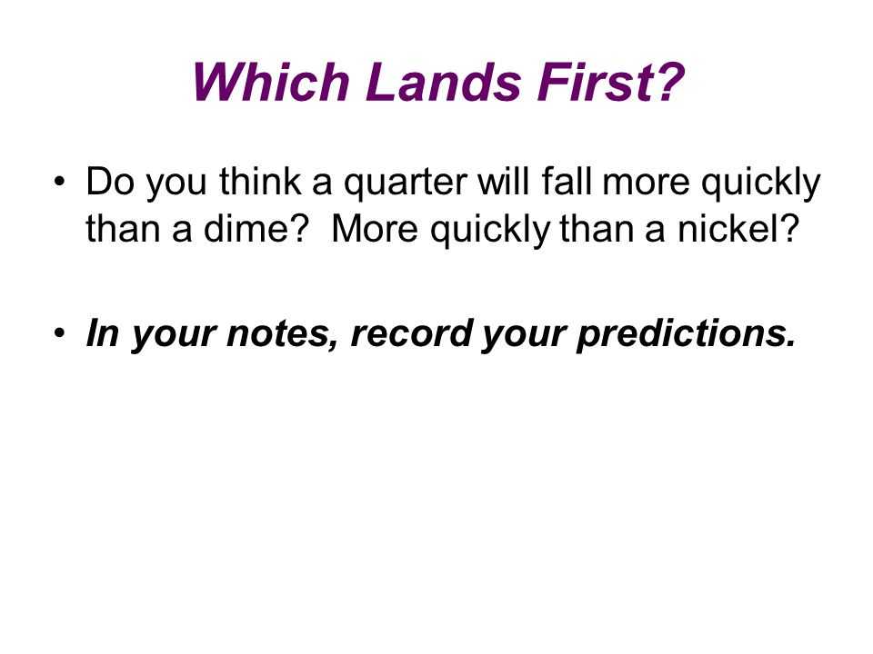 Which Lands First Do you think a quarter will fall more quickly than a dime More quickly than a nickel