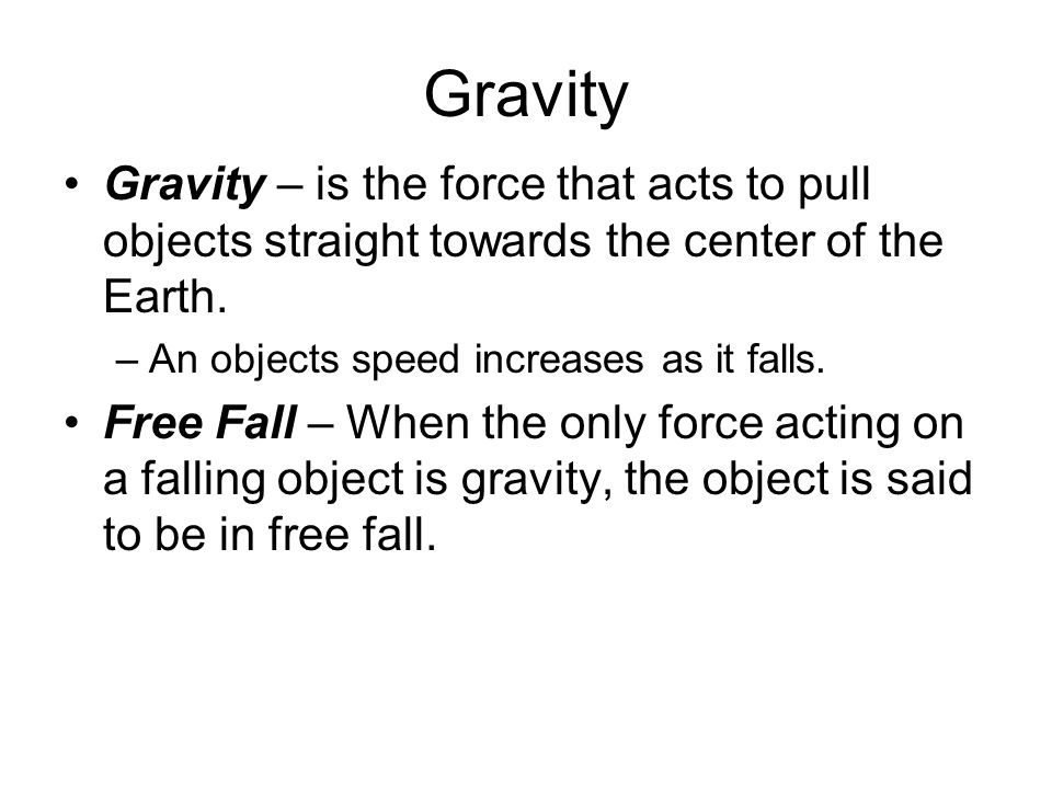 Gravity Gravity – is the force that acts to pull objects straight towards the center of the Earth. An objects speed increases as it falls.