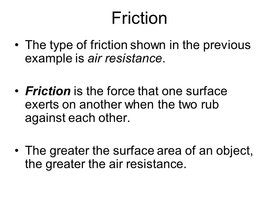Friction The type of friction shown in the previous example is air resistance.