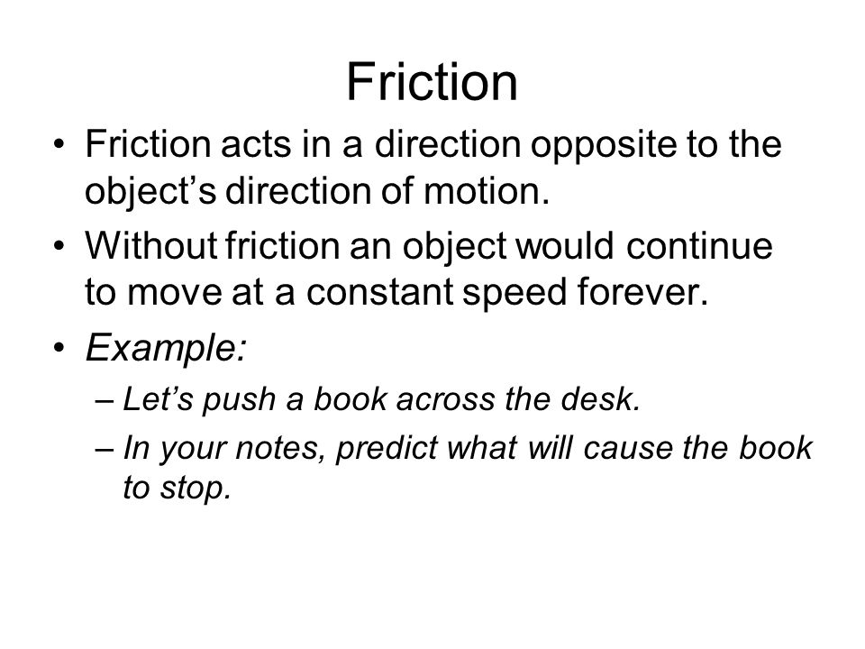 Friction Friction acts in a direction opposite to the object's direction of motion.