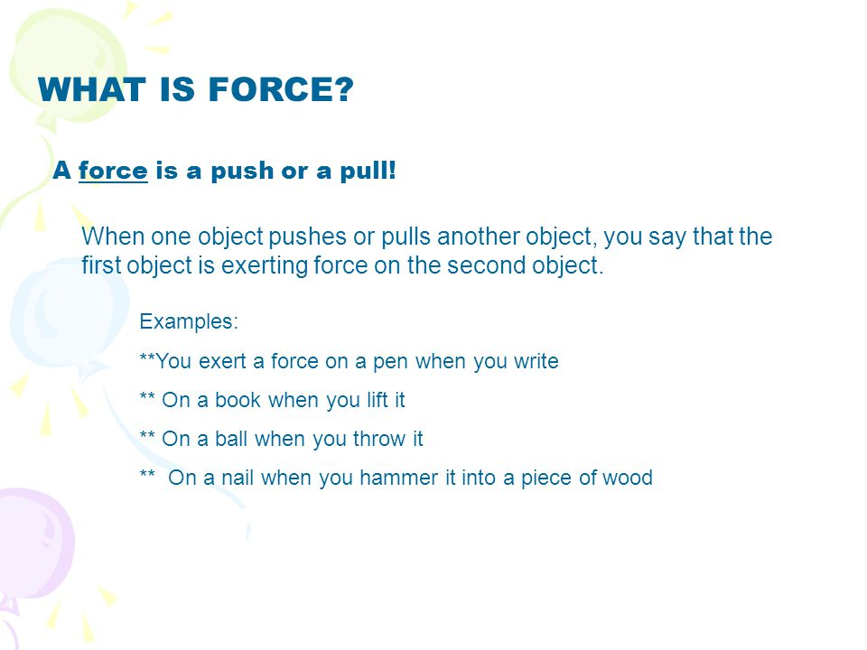 WHAT IS FORCE A force is a push or a pull!