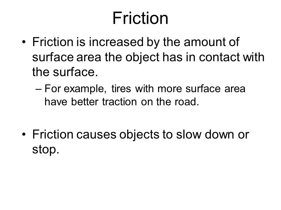 Friction Friction is increased by the amount of surface area the object has in contact with the surface.