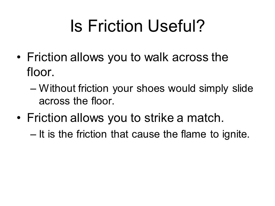 Is Friction Useful Friction allows you to walk across the floor.