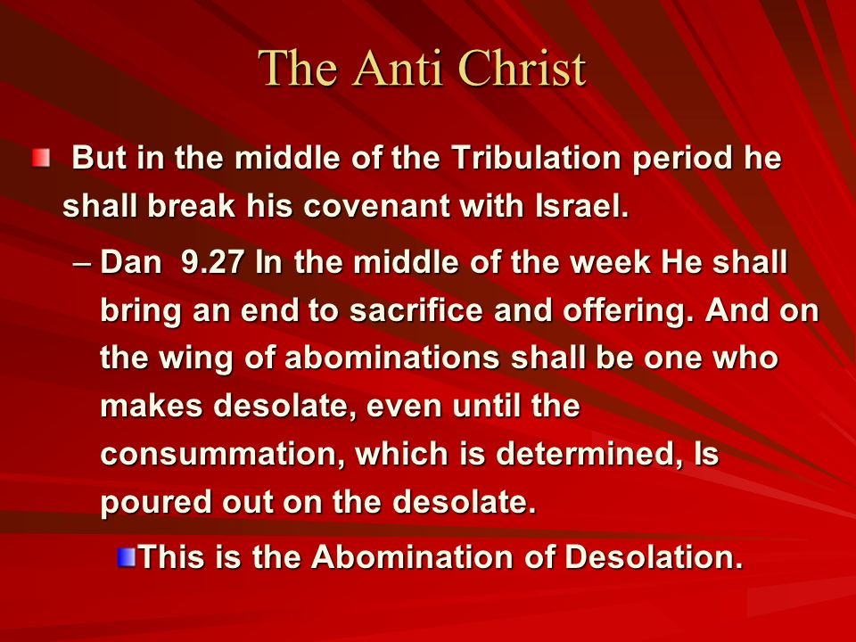 The Anti Christ But in the middle of the Tribulation period he shall break his covenant with Israel.