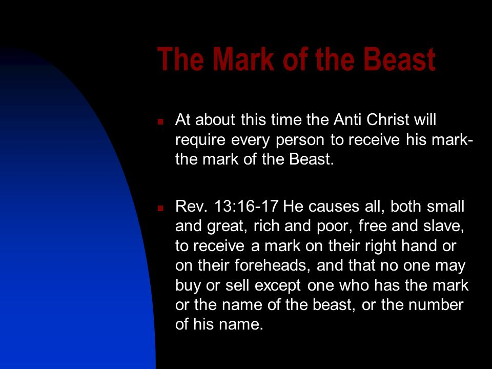 The Mark of the Beast At about this time the Anti Christ will require every person to receive his mark-the mark of the Beast.
