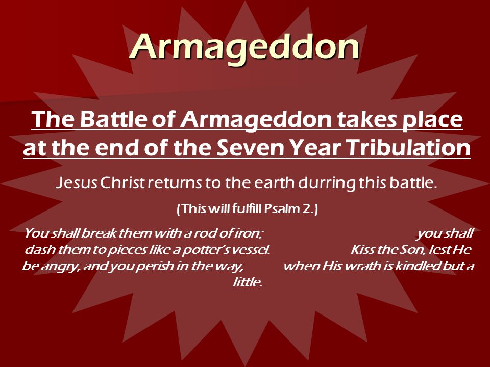 Armageddon The Battle of Armageddon takes place at the end of the Seven Year Tribulation. Jesus Christ returns to the earth durring this battle.
