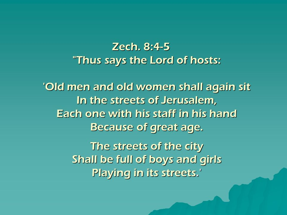 Thus says the Lord of hosts: Old men and old women shall again sit