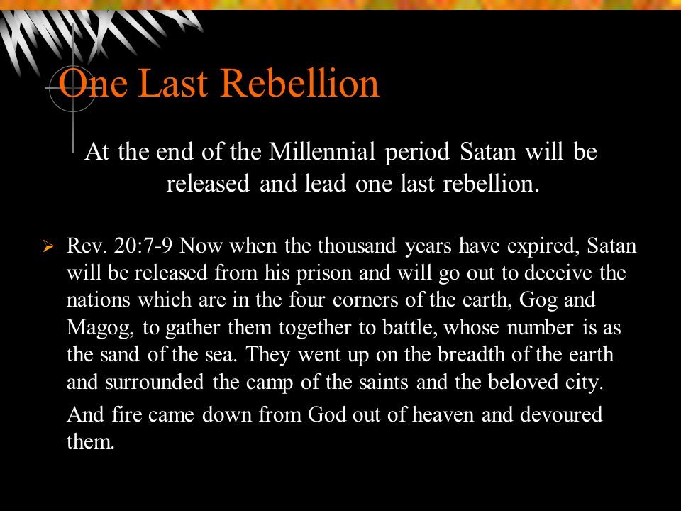 One Last Rebellion At the end of the Millennial period Satan will be released and lead one last rebellion.