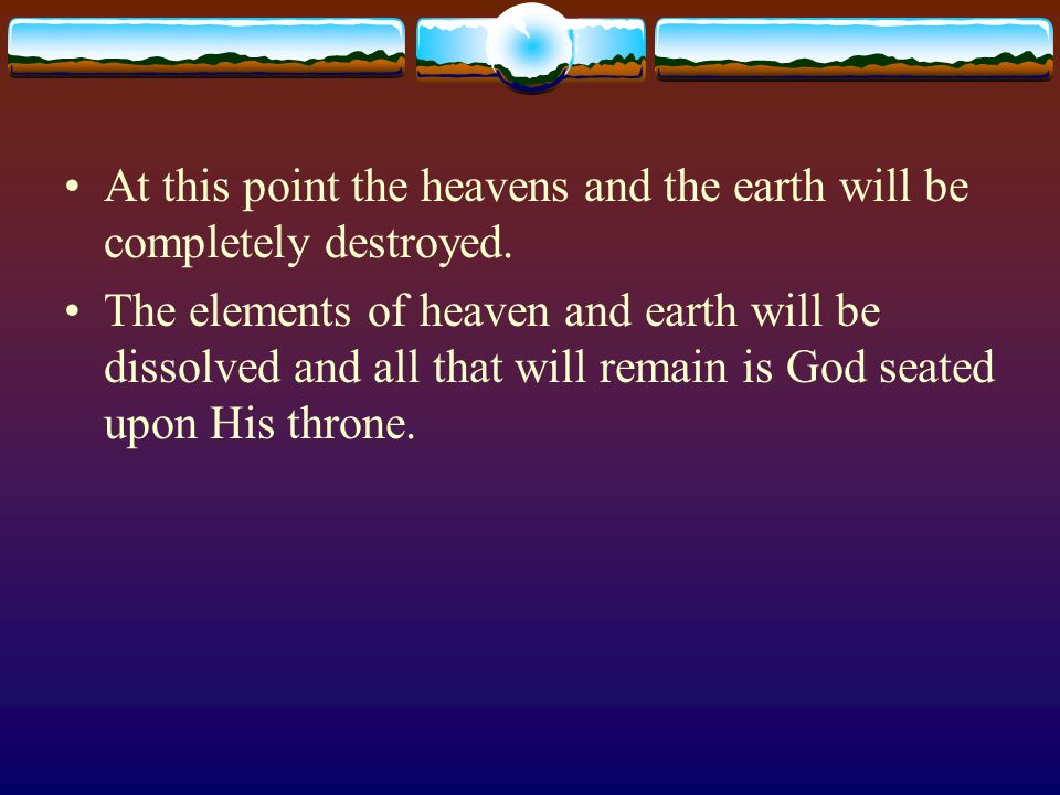 At this point the heavens and the earth will be completely destroyed.