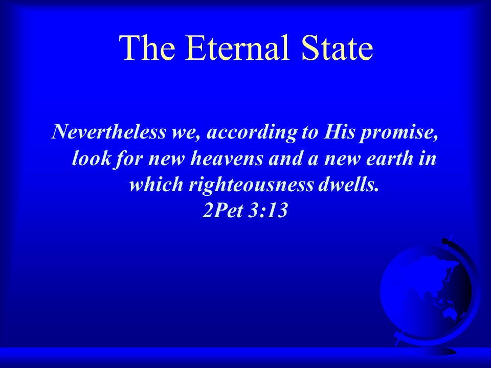 The Eternal State Nevertheless we, according to His promise, look for new heavens and a new earth in which righteousness dwells.