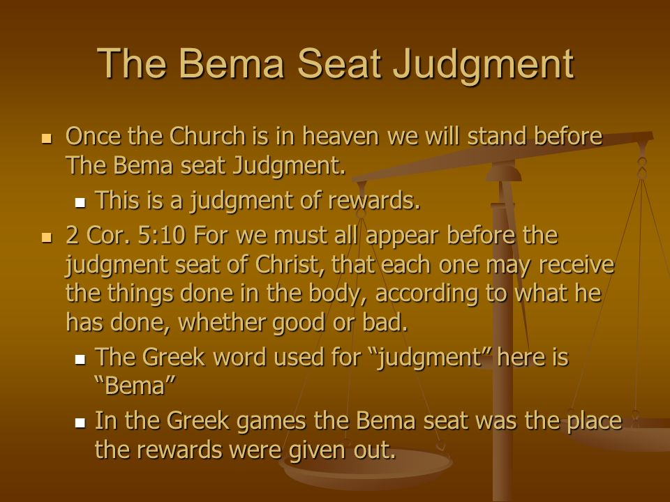 The Bema Seat Judgment Once the Church is in heaven we will stand before The Bema seat Judgment. This is a judgment of rewards.