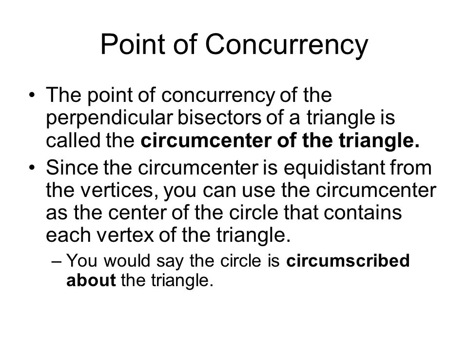 Point of Concurrency The point of concurrency of the perpendicular bisectors of a triangle is called the circumcenter of the triangle.