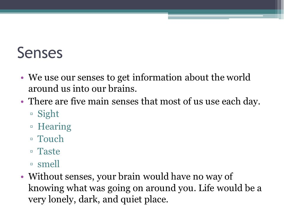 Senses We use our senses to get information about the world around us into our brains. There are five main senses that most of us use each day.