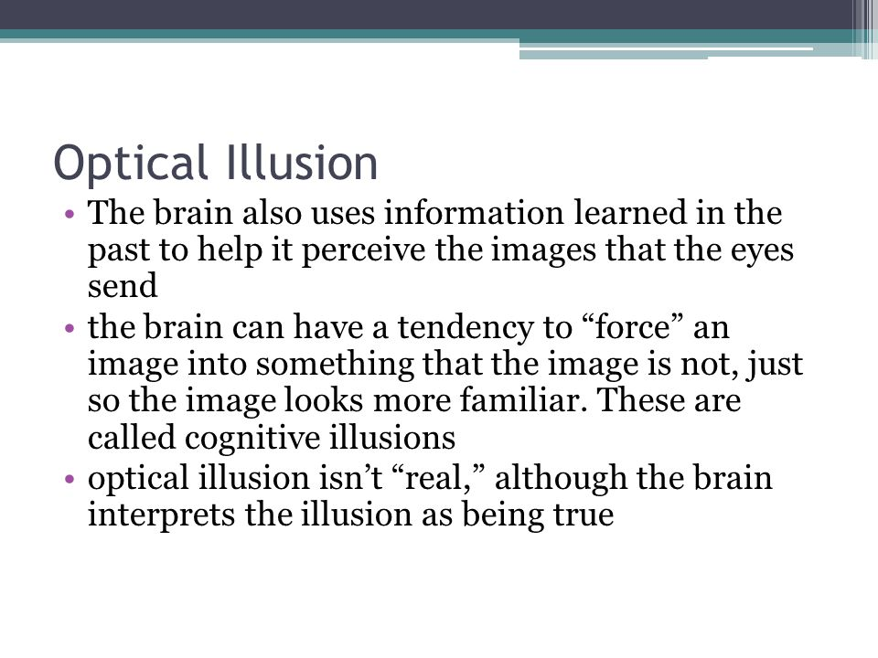 Optical Illusion The brain also uses information learned in the past to help it perceive the images that the eyes send.