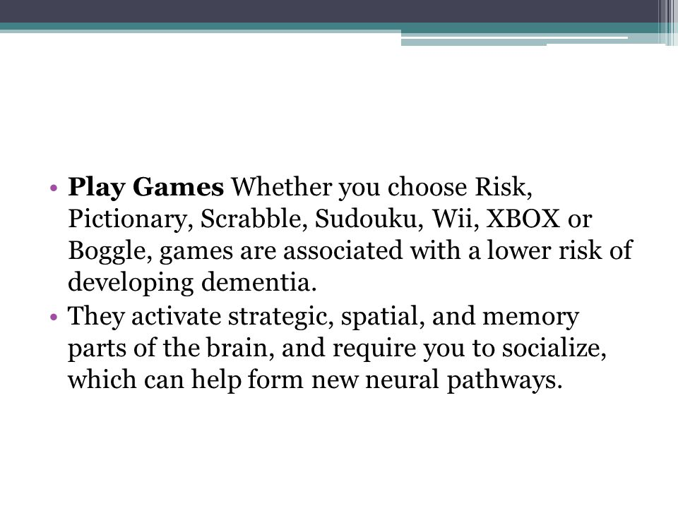 Play Games Whether you choose Risk, Pictionary, Scrabble, Sudouku, Wii, XBOX or Boggle, games are associated with a lower risk of developing dementia.
