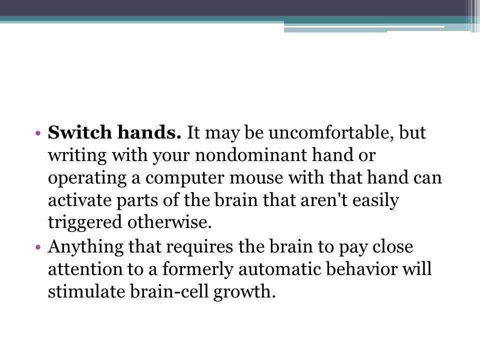Switch hands. It may be uncomfortable, but writing with your nondominant hand or operating a computer mouse with that hand can activate parts of the brain that aren t easily triggered otherwise.