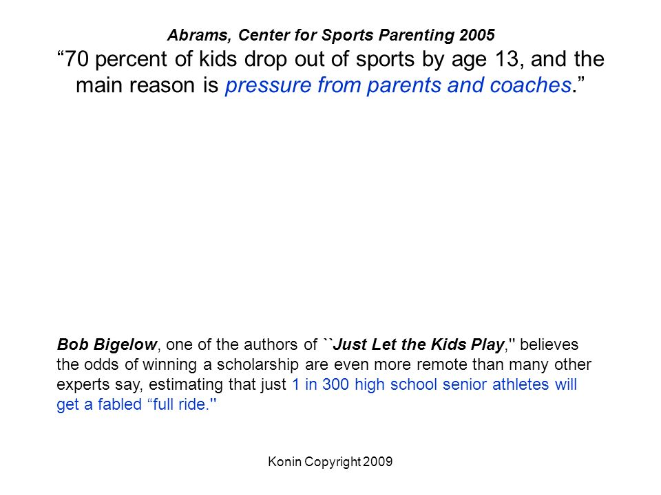Abrams, Center for Sports Parenting percent of kids drop out of sports by age 13, and the main reason is pressure from parents and coaches.