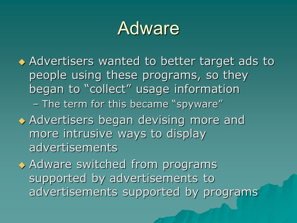 Adware Advertisers wanted to better target ads to people using these programs, so they began to collect usage information.