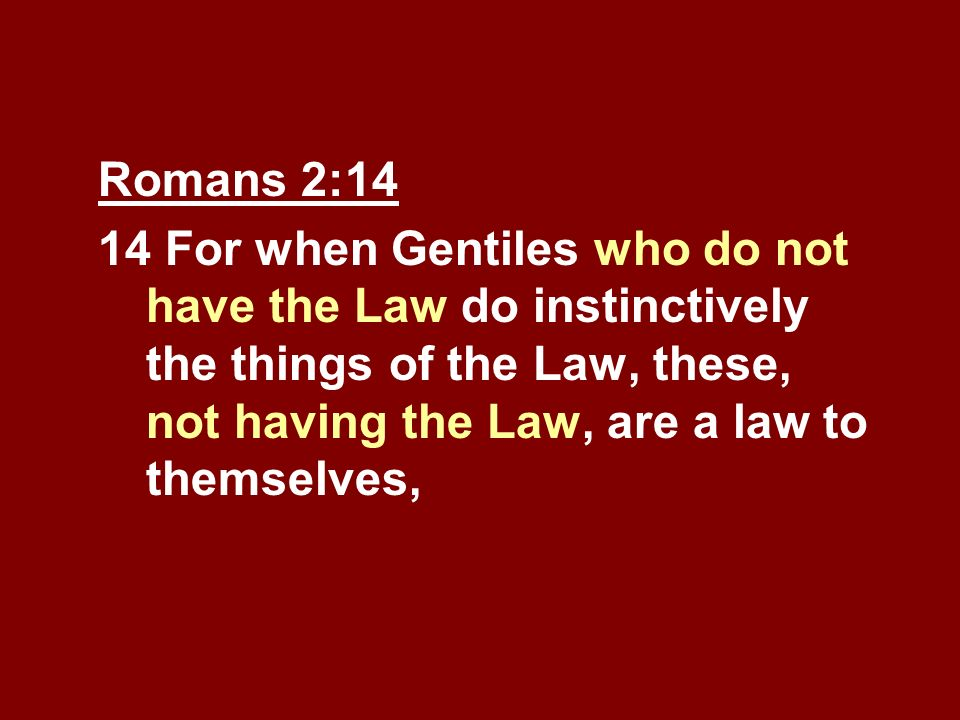 Romans 2:14 14 For when Gentiles who do not have the Law do instinctively the things of the Law, these, not having the Law, are a law to themselves,