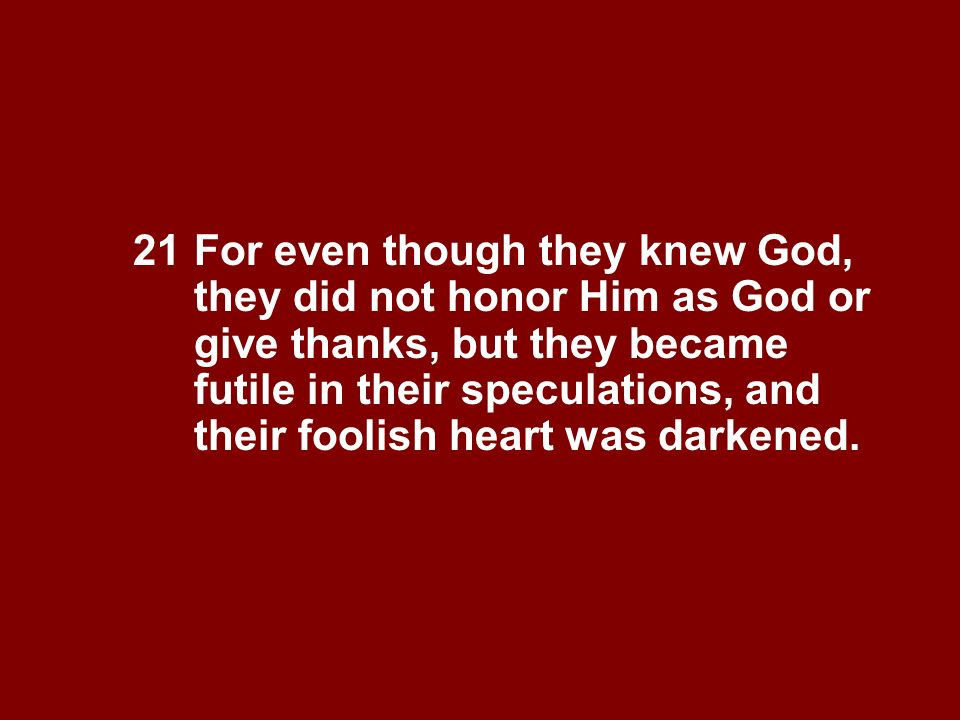 21. For even though they knew God,. they did not honor Him as God or
