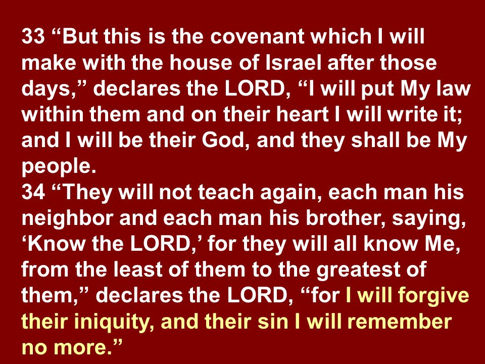 33 But this is the covenant which I will make with the house of Israel after those days, declares the LORD, I will put My law within them and on their heart I will write it; and I will be their God, and they shall be My people.