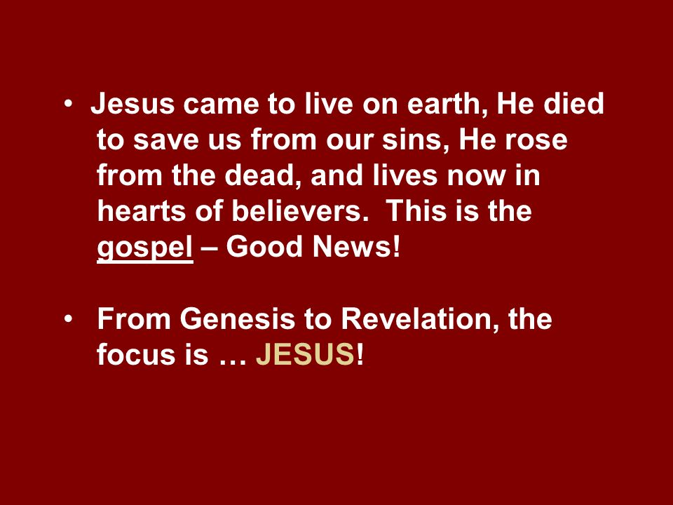 Jesus came to live on earth, He died to save us from our sins, He rose from the dead, and lives now in hearts of believers. This is the gospel – Good News!