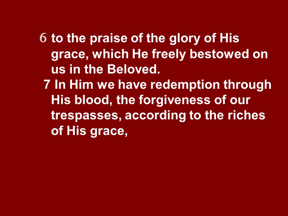 6 to the praise of the glory of His. grace, which He freely bestowed