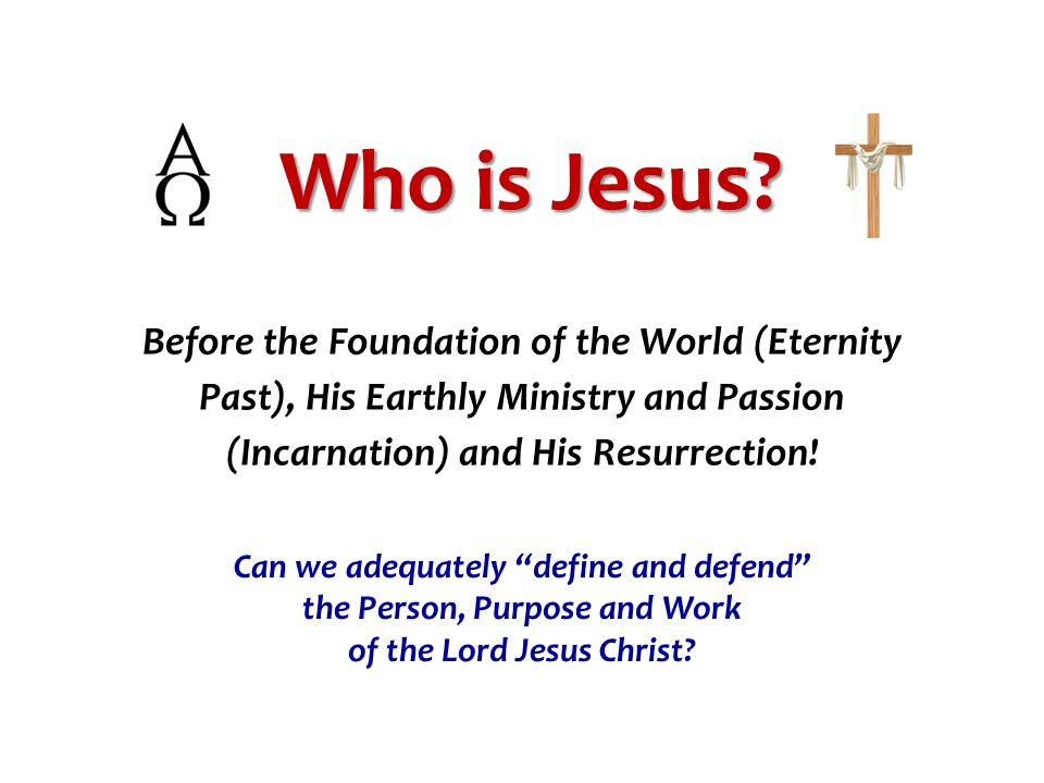 Who is Jesus Before the Foundation of the World (Eternity Past), His Earthly Ministry and Passion (Incarnation) and His Resurrection!