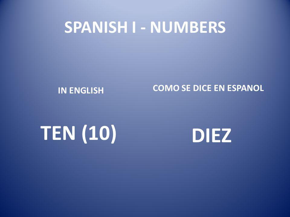 SPANISH I - NUMBERS COMO SE DICE EN ESPANOL IN ENGLISH TEN (10) DIEZ
