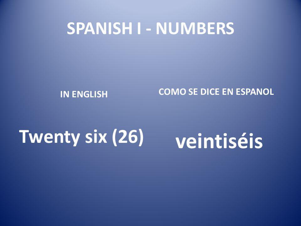 veintiséis Twenty six (26) SPANISH I - NUMBERS COMO SE DICE EN ESPANOL