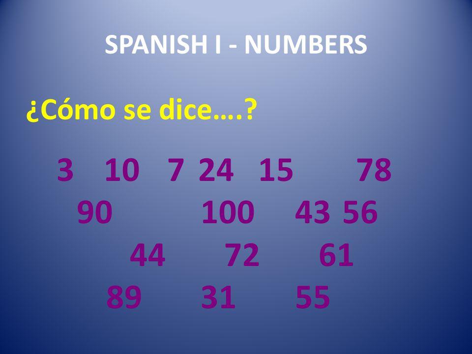 SPANISH I - NUMBERS 3 10 7 24 15 78 90 100 43 56 44 72 61 89 31 55. ¿Cómo se dice….