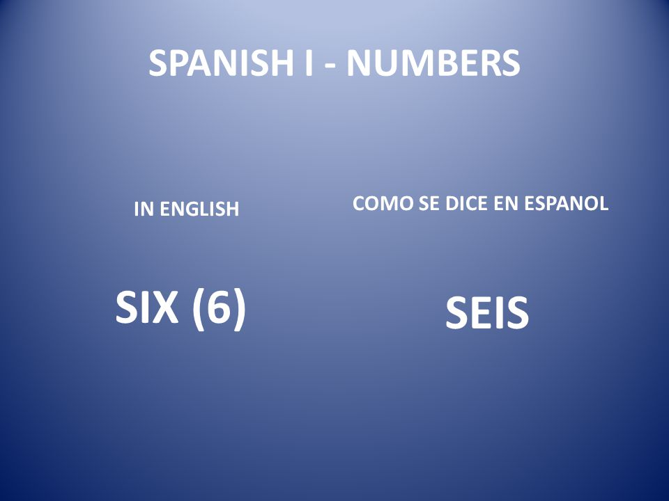 SPANISH I - NUMBERS COMO SE DICE EN ESPANOL IN ENGLISH SIX (6) SEIS 9