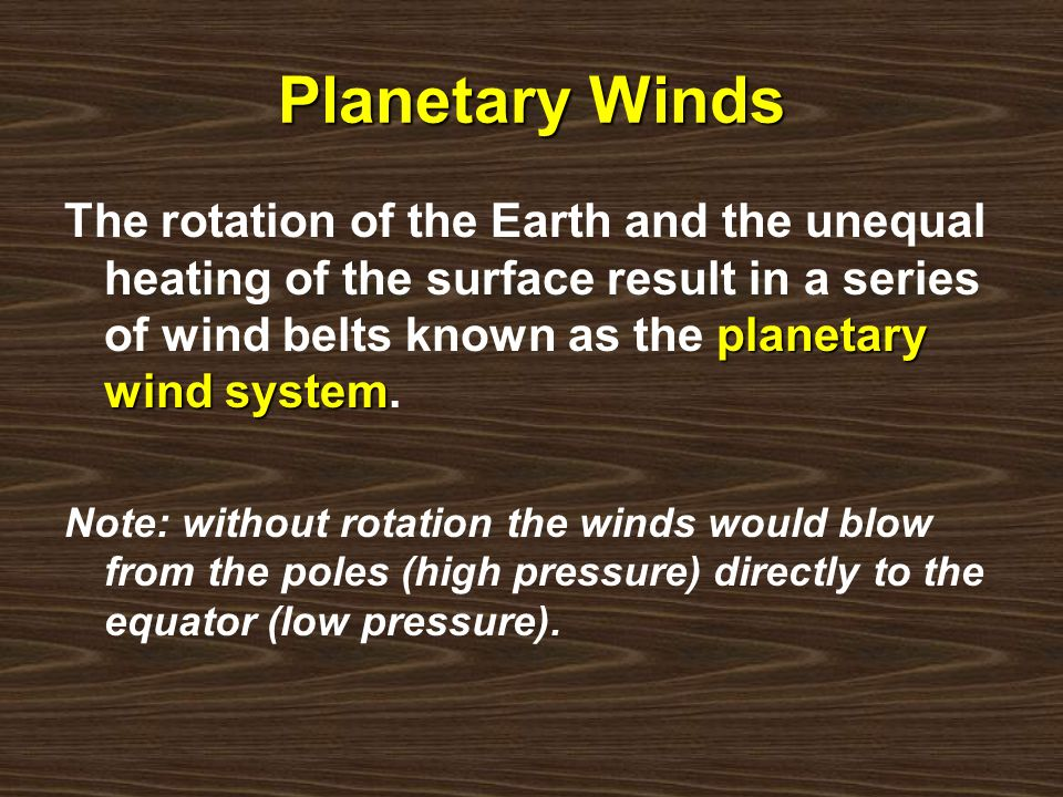 Planetary WindsThe rotation of the Earth and the unequal heating of the surface result in a series of wind belts known as the planetary wind system.