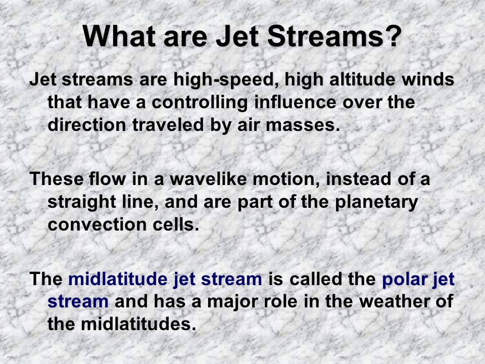 What are Jet Streams Jet streams are high-speed, high altitude winds that have a controlling influence over the direction traveled by air masses.