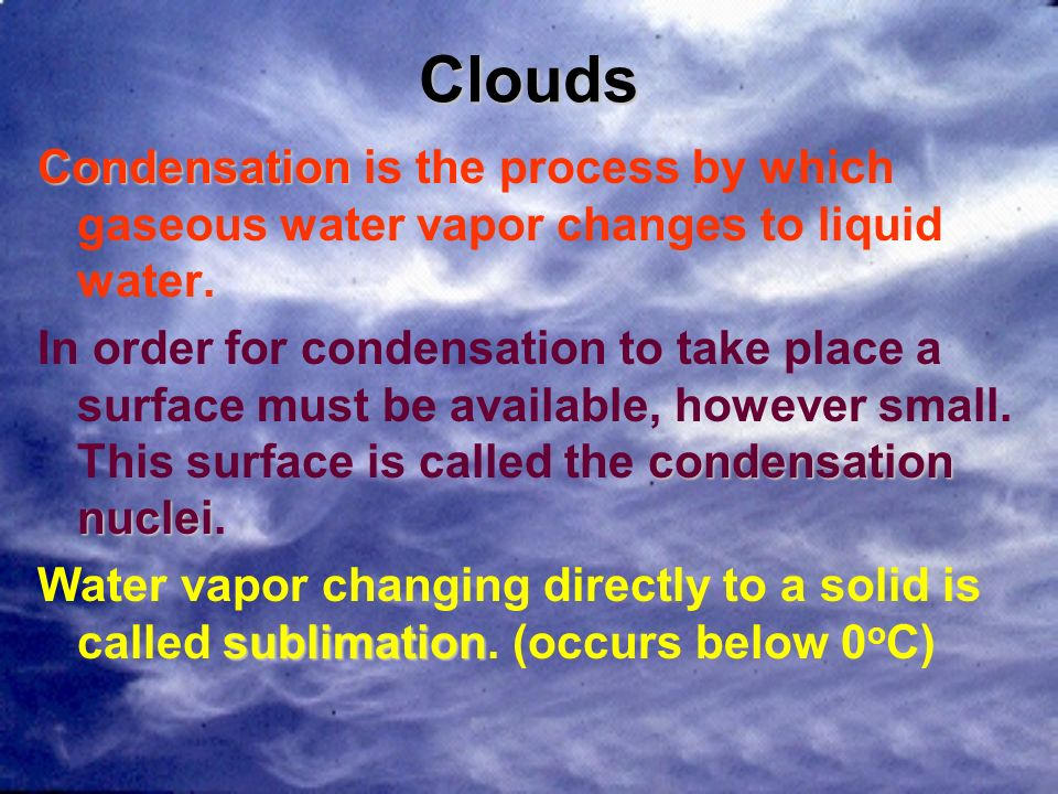 CloudsCondensation is the process by which gaseous water vapor changes to liquid water.