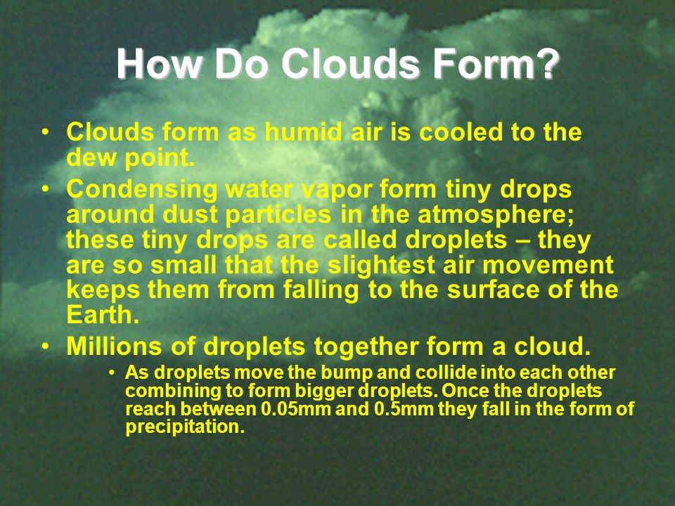How Do Clouds Form Clouds form as humid air is cooled to the dew point.