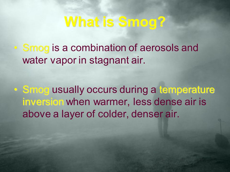 What is Smog Smog is a combination of aerosols and water vapor in stagnant air.