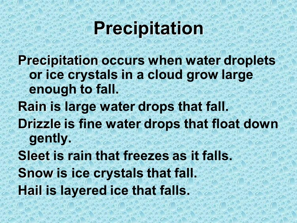 PrecipitationPrecipitation occurs when water droplets or ice crystals in a cloud grow large enough to fall.
