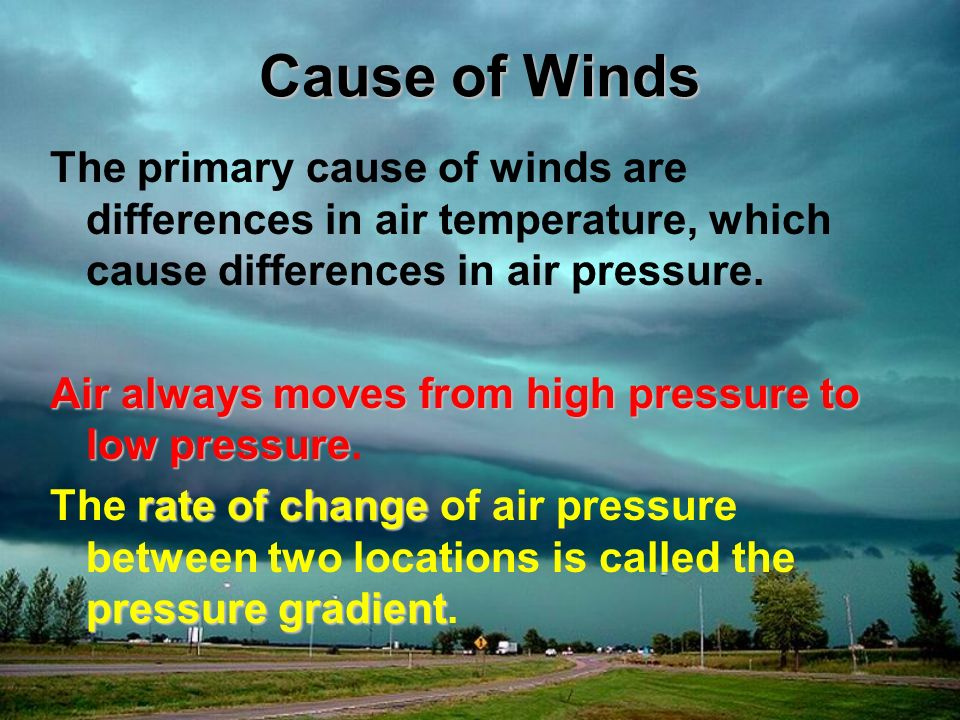 Cause of Winds The primary cause of winds are differences in air temperature, which cause differences in air pressure.