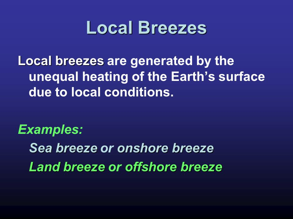 Local Breezes Local breezes are generated by the unequal heating of the Earth's surface due to local conditions.