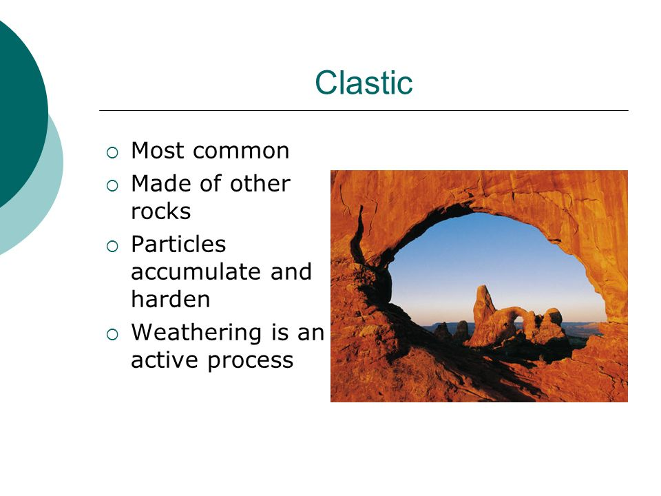 Clastic Most common Made of other rocks