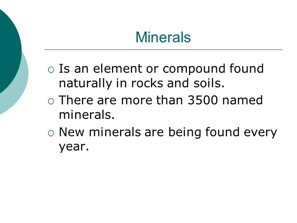 Minerals Is an element or compound found naturally in rocks and soils.