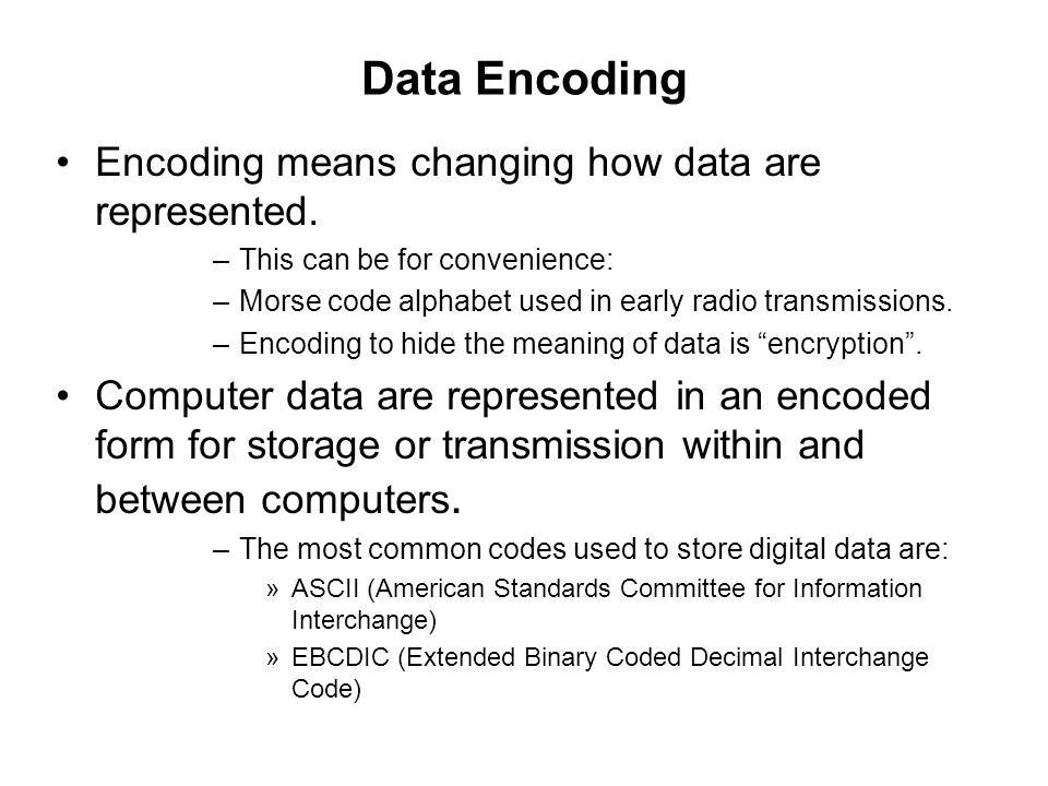 Data Encoding Encoding means changing how data are represented.