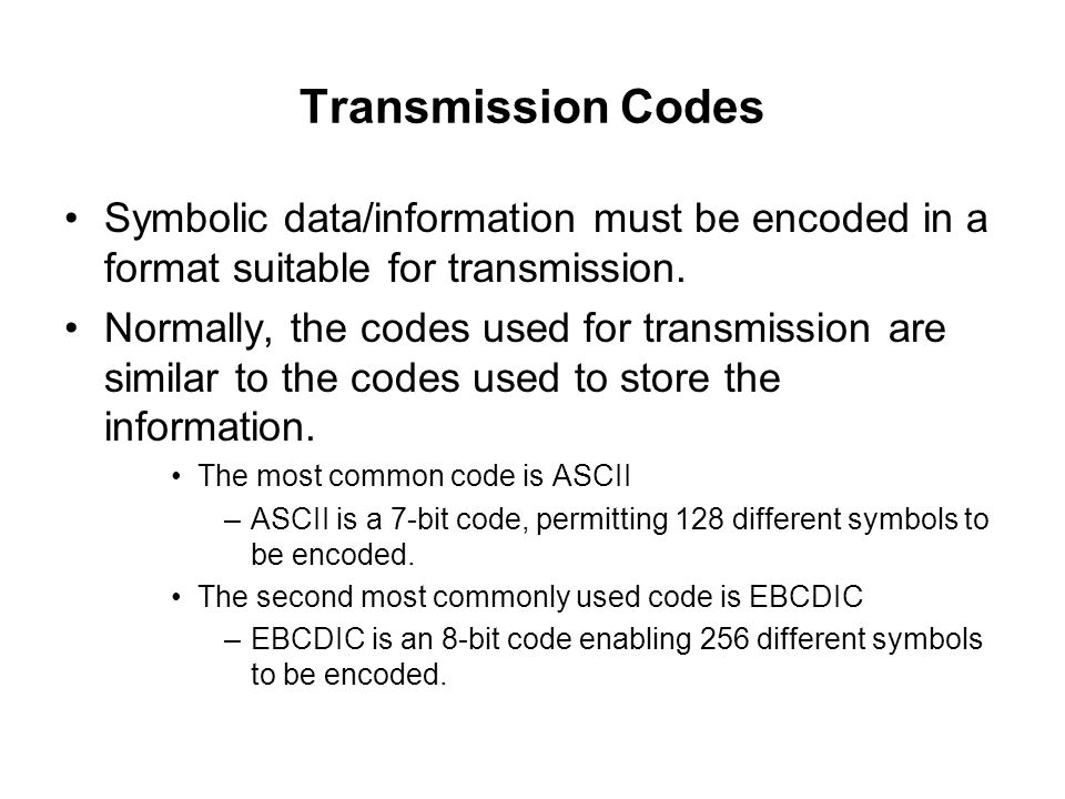 Transmission Codes Symbolic data/information must be encoded in a format suitable for transmission.