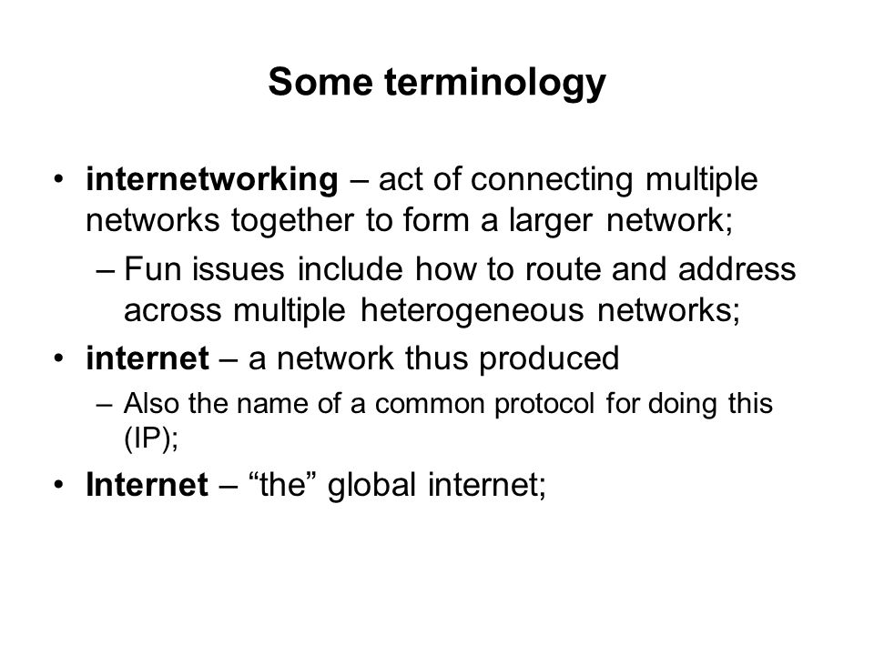 Some terminology internetworking – act of connecting multiple networks together to form a larger network;