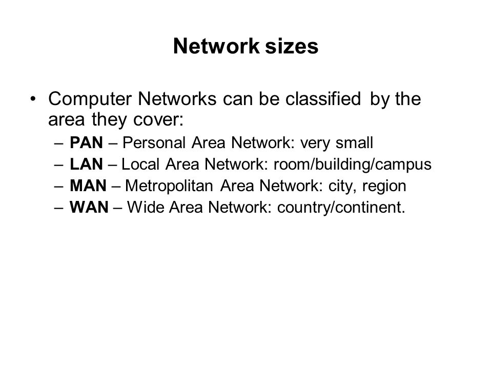 Network sizes Computer Networks can be classified by the area they cover: PAN – Personal Area Network: very small.