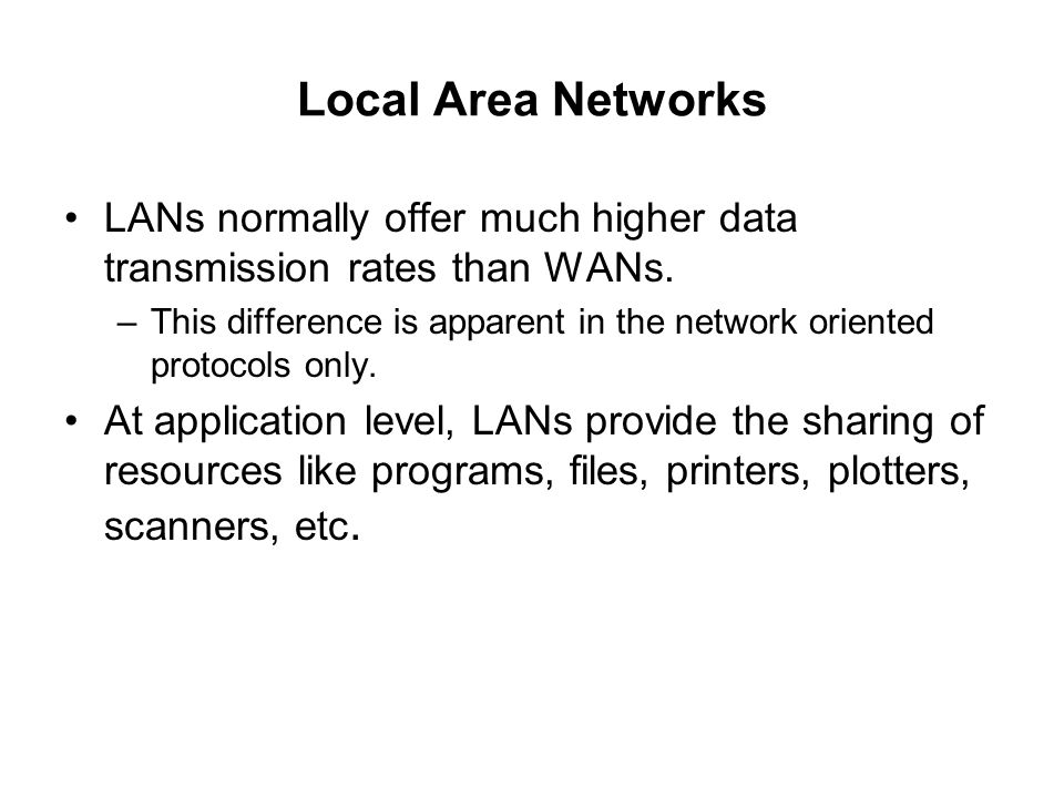 Local Area Networks LANs normally offer much higher data transmission rates than WANs.