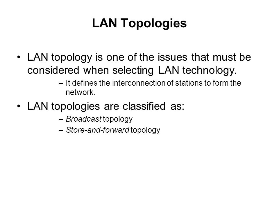 LAN Topologies LAN topology is one of the issues that must be considered when selecting LAN technology.