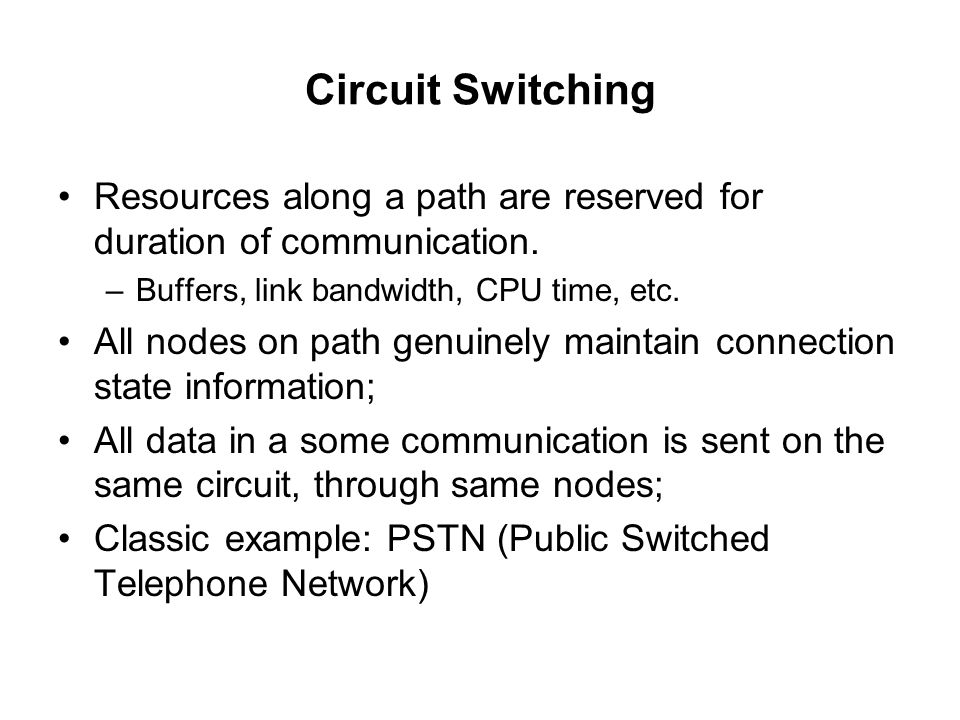 Circuit Switching Resources along a path are reserved for duration of communication. Buffers, link bandwidth, CPU time, etc.